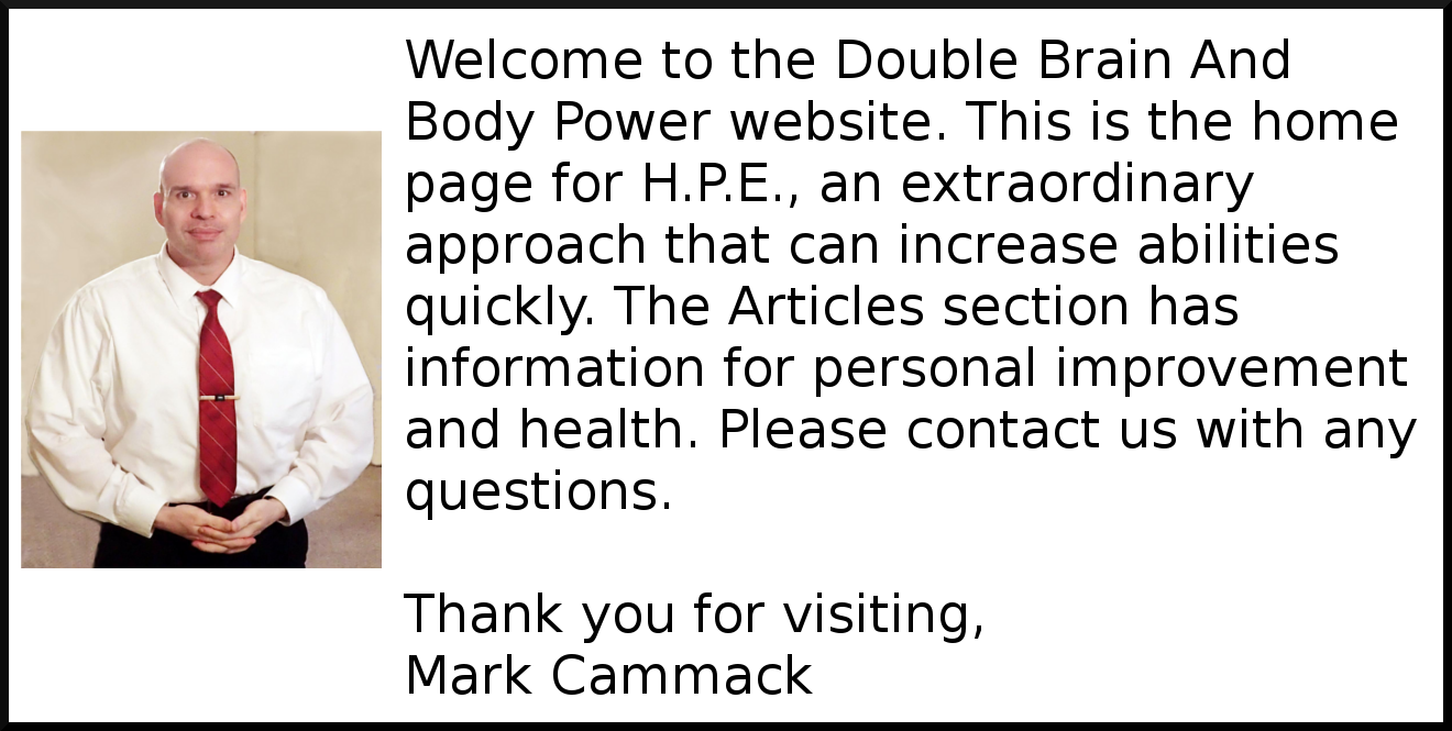 Welcome to the Double Brain And Body Power website. This is the home page for H.P.E., an extraordinary approach that can increase abilities quickly. The Articles section has information for personal improvement and health. Please contact us with any questions. Thank you for visiting.